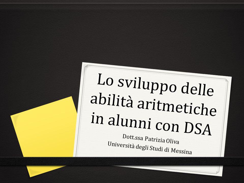Lo sviluppo delle abilità aritmetiche in alunni con DSA Dott.ssa Patrizia Oliva Università degli Studi di Messina