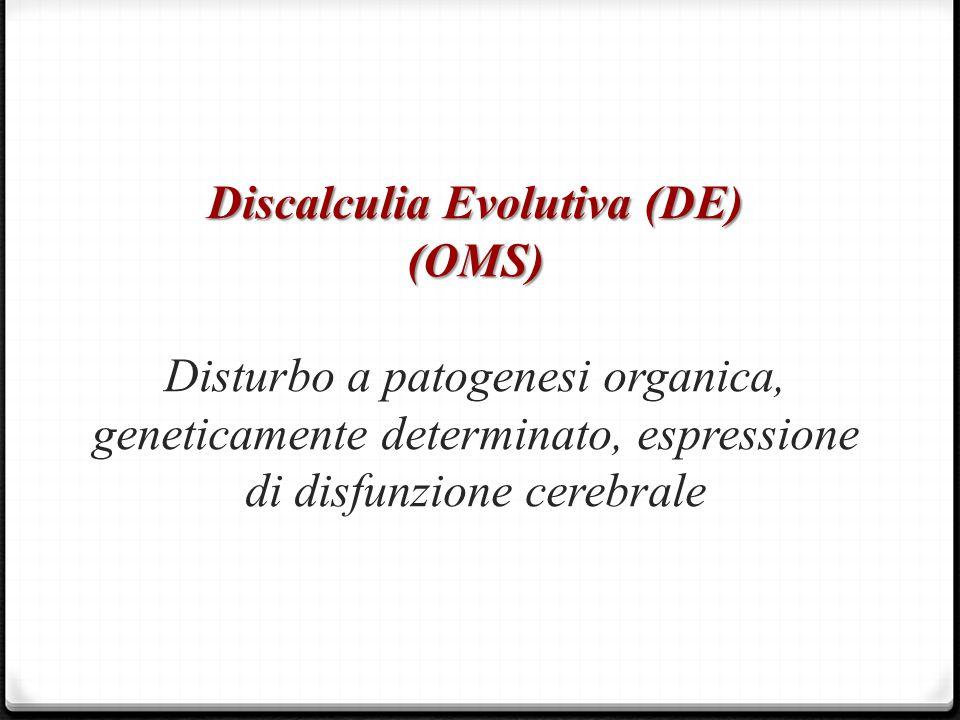Discalculia Evolutiva (DE) (OMS) Discalculia Evolutiva (DE) (OMS) Disturbo a patogenesi organica, geneticamente determinato, espressione di disfunzion