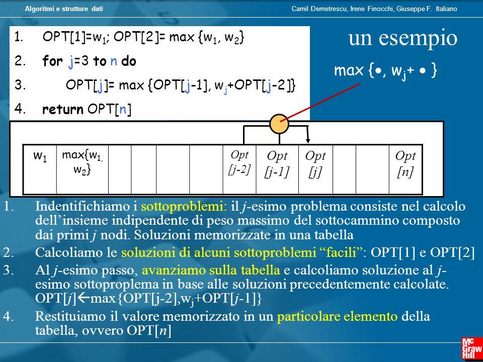 Camil Demetrescu, Irene Finocchi, Giuseppe F. ItalianoAlgoritmi e strutture dati 1. OPT[1]=w 1 ; OPT[2]= max {w 1, w 2 } 2. for j=3 to n do 3. OPT[j]=
