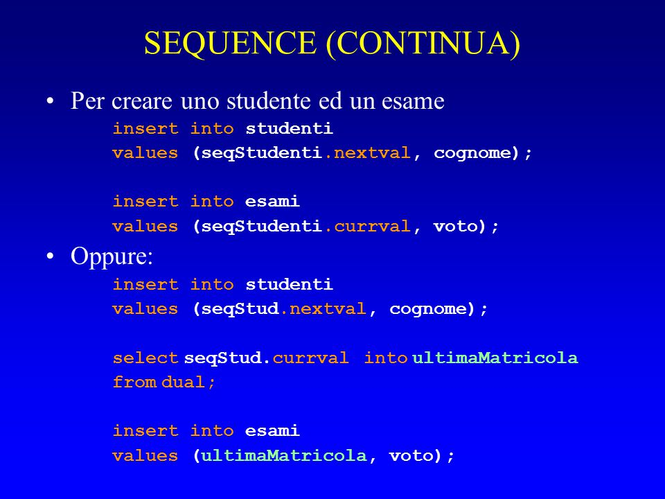 SEQUENCE (CONTINUA) Per creare uno studente ed un esame insert into studenti values (seqStudenti.nextval, cognome); insert into esami values (seqStudenti.currval, voto); Oppure: insert into studenti values (seqStud.nextval, cognome); select seqStud.currval into ultimaMatricola from dual; insert into esami values (ultimaMatricola, voto);