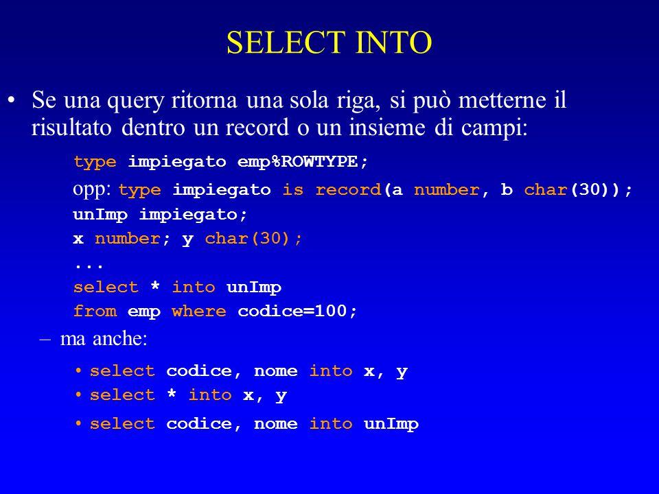 SELECT INTO Se una query ritorna una sola riga, si può metterne il risultato dentro un record o un insieme di campi: type impiegato emp%ROWTYPE; opp: type impiegato is record(a number, b char(30)); unImp impiegato; x number; y char(30);...
