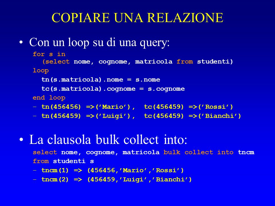 COPIARE UNA RELAZIONE Con un loop su di una query: for s in (select nome, cognome, matricola from studenti) loop tn(s.matricola).nome = s.nome tc(s.matricola).cognome = s.cognome end loop –tn(456456) =>('Mario'), tc(456459) =>('Rossi') –tn(456459) =>('Luigi'), tc(456459) =>('Bianchi') La clausola bulk collect into: select nome, cognome, matricola bulk collect into tncm from studenti s –tncm(1) => (456456,'Mario','Rossi') –tncm(2) => (456459,'Luigi','Bianchi')