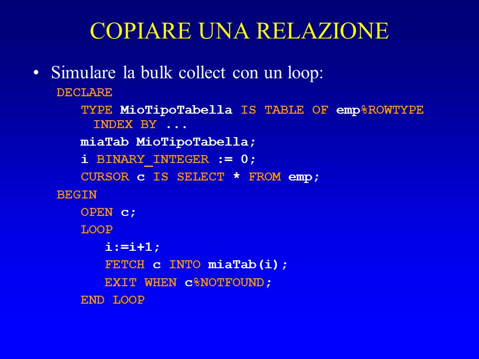 COPIARE UNA RELAZIONE Simulare la bulk collect con un loop: DECLARE TYPE MioTipoTabella IS TABLE OF emp%ROWTYPE INDEX BY... miaTab MioTipoTabella; i B