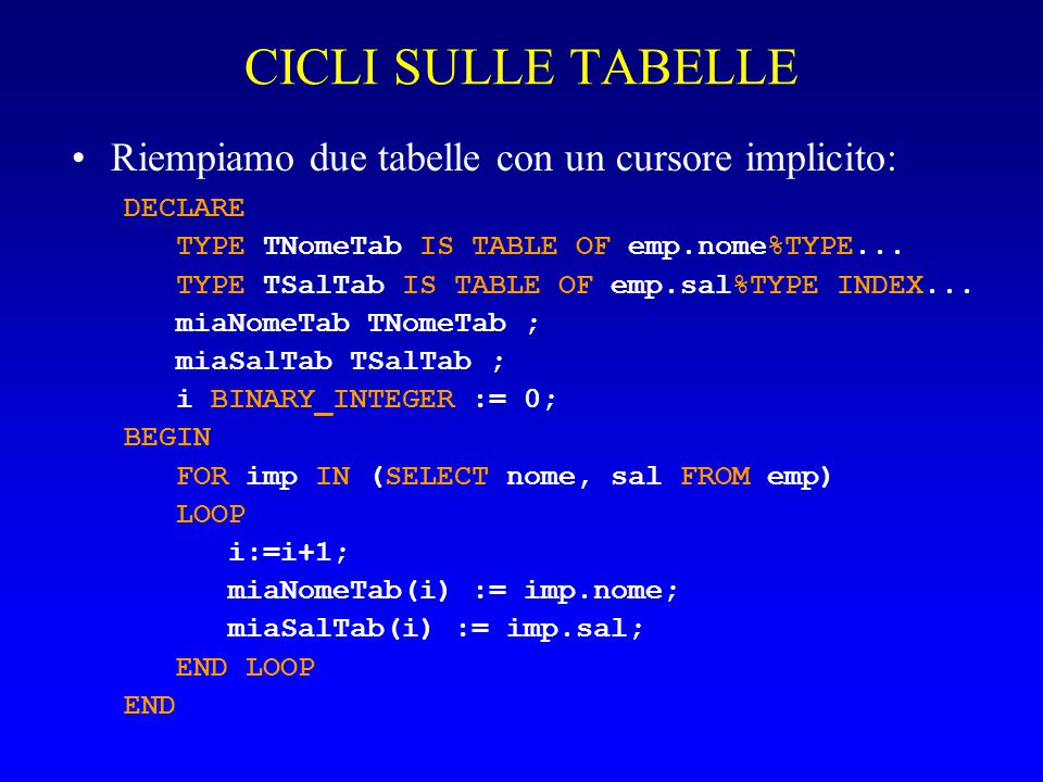 CICLI SULLE TABELLE Riempiamo due tabelle con un cursore implicito: DECLARE TYPE TNomeTab IS TABLE OF emp.nome%TYPE... TYPE TSalTab IS TABLE OF emp.sa