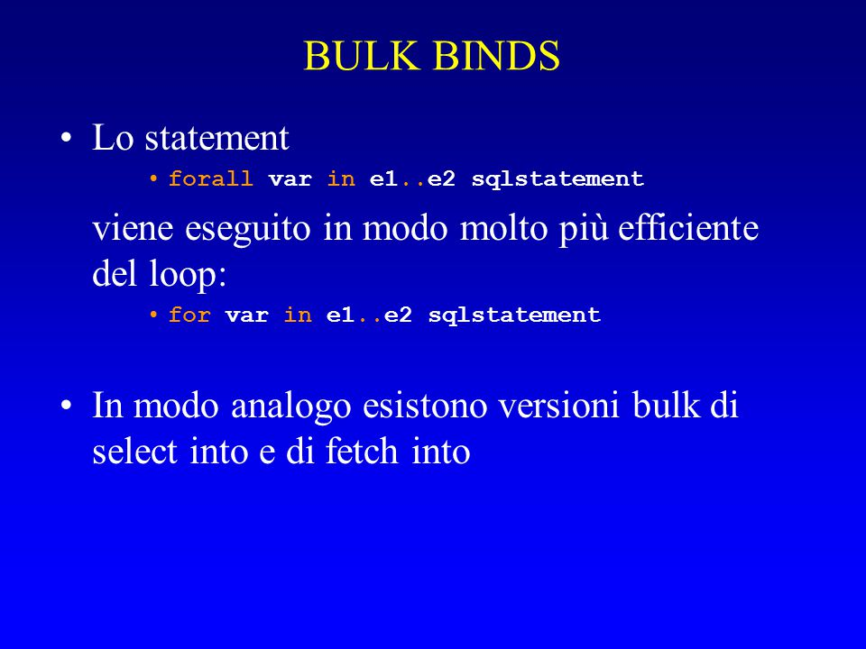 BULK BINDS Lo statement forall var in e1..e2 sqlstatement viene eseguito in modo molto più efficiente del loop: for var in e1..e2 sqlstatement In modo analogo esistono versioni bulk di select into e di fetch into