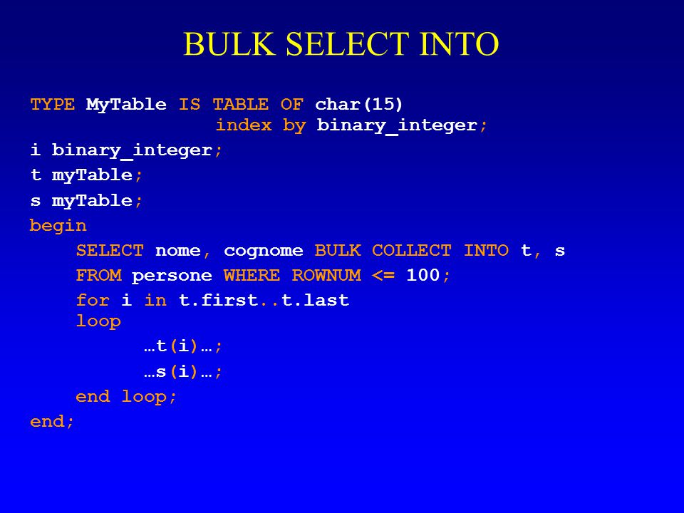 BULK SELECT INTO TYPE MyTable IS TABLE OF char(15) index by binary_integer; i binary_integer; t myTable; s myTable; begin SELECT nome, cognome BULK COLLECT INTO t, s FROM persone WHERE ROWNUM <= 100; for i in t.first..t.last loop …t(i)…; …s(i)…; end loop; end;