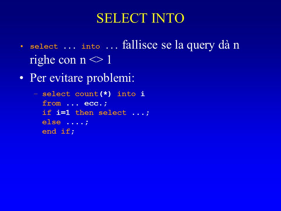 SELECT INTO select... into... fallisce se la query dà n righe con n <> 1 Per evitare problemi: –select count(*) into i from... ecc.; if i=1 then selec