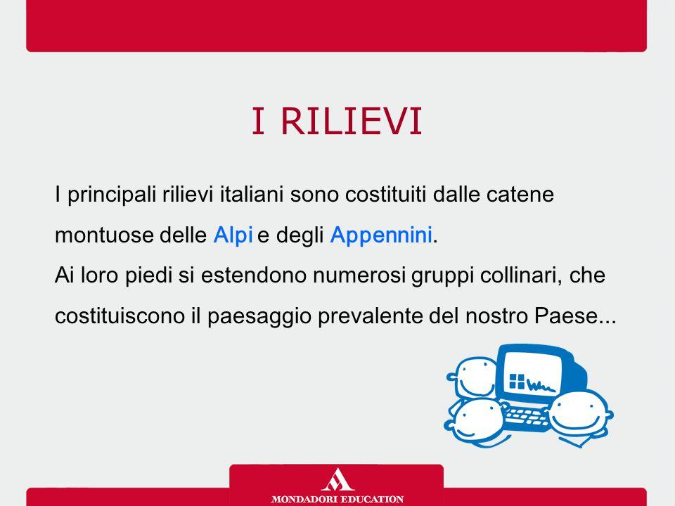 I RILIEVI I principali rilievi italiani sono costituiti dalle catene montuose delle Alpi e degli Appennini. Ai loro piedi si estendono numerosi gruppi