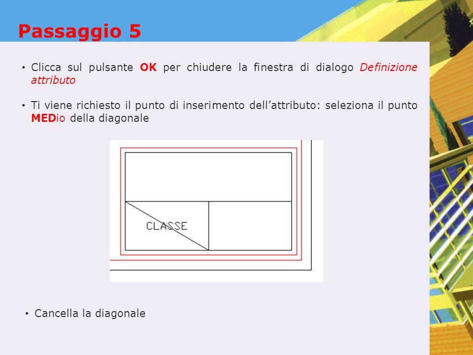 Passaggio 5 Clicca sul pulsante OK per chiudere la finestra di dialogo Definizione attributo Ti viene richiesto il punto di inserimento dell'attributo: seleziona il punto MEDio della diagonale Cancella la diagonale