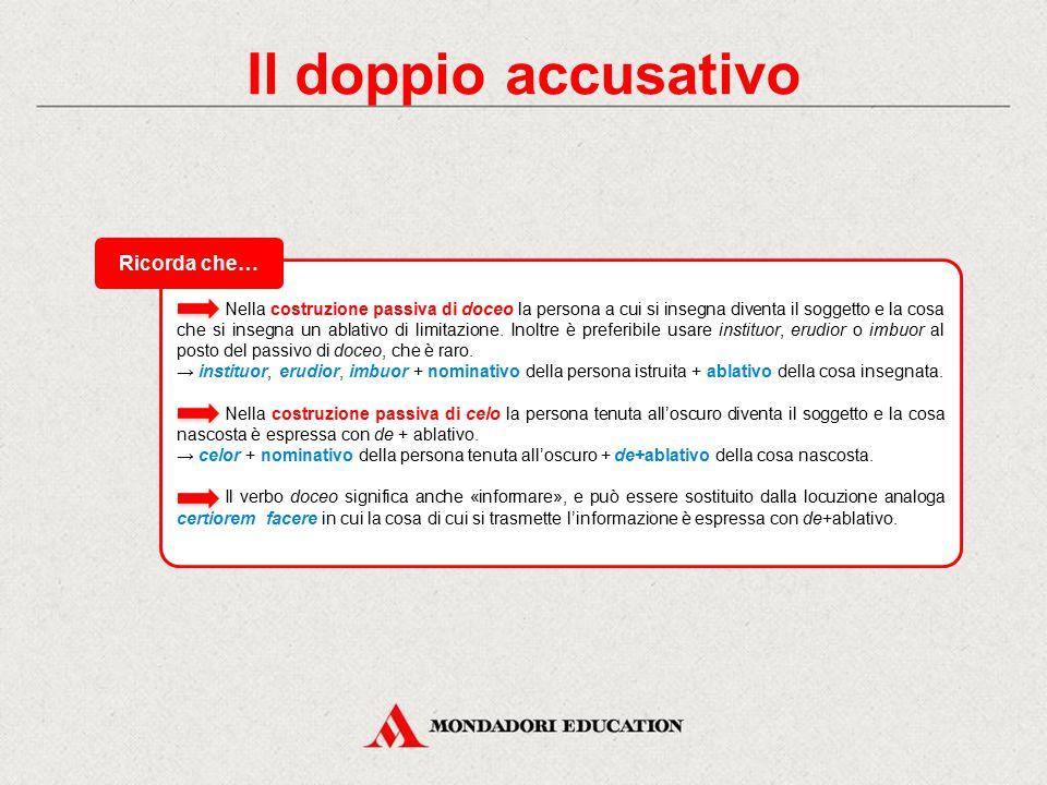 Il doppio accusativo Possono reggere due accusativi i seguenti verbi: i verbi appellativi, estimativi, elettivi, di percezione o conoscenza, i quali r