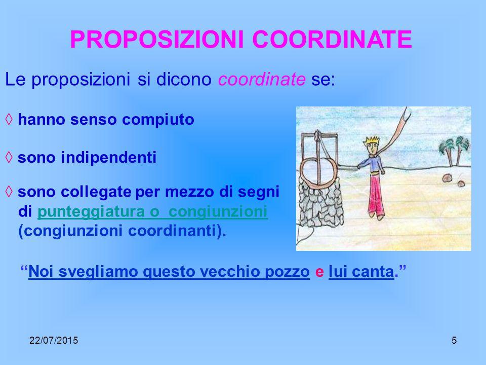 PROPOSIZIONI COORDINATE Le proposizioni si dicono coordinate se: ◊ hanno senso compiuto ◊ sono indipendenti ◊ sono collegate per mezzo di segni di punteggiatura o congiunzioni (congiunzioni coordinanti).punteggiatura o congiunzioni Noi svegliamo questo vecchio pozzo e lui canta. 22/07/20155