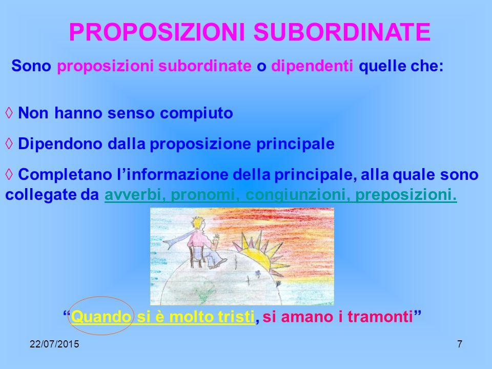 PROPOSIZIONI SUBORDINATE Sono proposizioni subordinate o dipendenti quelle che: ◊ Non hanno senso compiuto ◊ Completano l'informazione della principale, alla quale sono collegate da avverbi, pronomi, congiunzioni, preposizioni.avverbi, pronomi, congiunzioni, preposizioni.