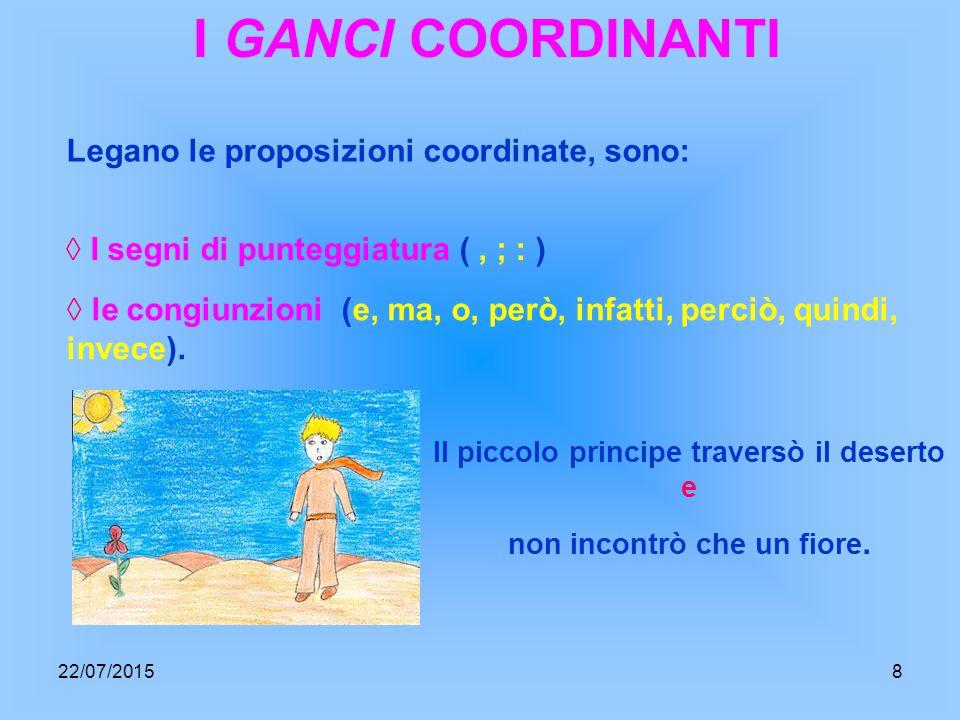I GANCI COORDINANTI Legano le proposizioni coordinate, sono: ◊ I segni di punteggiatura (, ; : ) ◊ le congiunzioni (e, ma, o, però, infatti, perciò, quindi, invece).