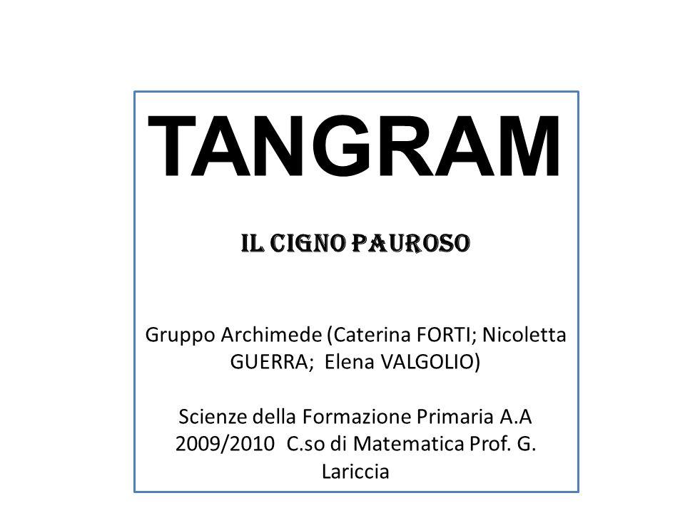 TANGRAM IL CIGNO PAUROSO Gruppo Archimede (Caterina FORTI; Nicoletta GUERRA; Elena VALGOLIO) Scienze della Formazione Primaria A.A 2009/2010 C.so di M