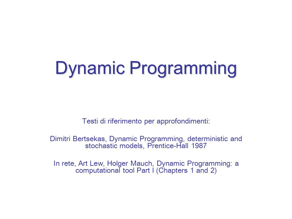 Dynamic Programming Testi di riferimento per approfondimenti: Dimitri Bertsekas, Dynamic Programming, deterministic and stochastic models, Prentice-Hall 1987 In rete, Art Lew, Holger Mauch, Dynamic Programming: a computational tool Part I (Chapters 1 and 2)