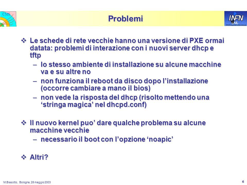 LNL CMS M.Biasotto, Bologna, 28 maggio 2003 6 Problemi  Le schede di rete vecchie hanno una versione di PXE ormai datata: problemi di interazione con i nuovi server dhcp e tftp –lo stesso ambiente di installazione su alcune macchine va e su altre no –non funziona il reboot da disco dopo l'installazione (occorre cambiare a mano il bios) –non vede la risposta del dhcp (risolto mettendo una 'stringa magica' nel dhcpd.conf)  Il nuovo kernel puo' dare qualche problema su alcune macchine vecchie –necessario il boot con l'opzione 'noapic'  Altri
