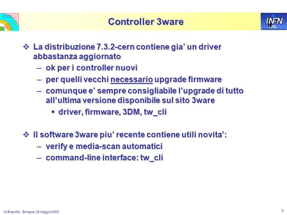LNL CMS M.Biasotto, Bologna, 28 maggio 2003 7 Controller 3ware  La distribuzione 7.3.2-cern contiene gia' un driver abbastanza aggiornato –ok per i controller nuovi –per quelli vecchi necessario upgrade firmware –comunque e' sempre consigliabile l'upgrade di tutto all'ultima versione disponibile sul sito 3ware  driver, firmware, 3DM, tw_cli  Il software 3ware piu' recente contiene utili novita': –verify e media-scan automatici –command-line interface: tw_cli