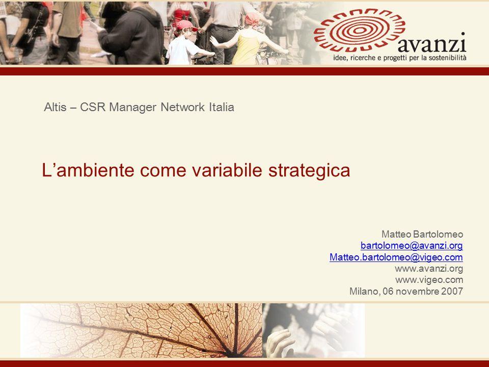 L'ambiente come variabile strategica Altis – CSR Manager Network Italia Matteo Bartolomeo bartolomeo@avanzi.org Matteo.bartolomeo@vigeo.com www.avanzi.org www.vigeo.com Milano, 06 novembre 2007
