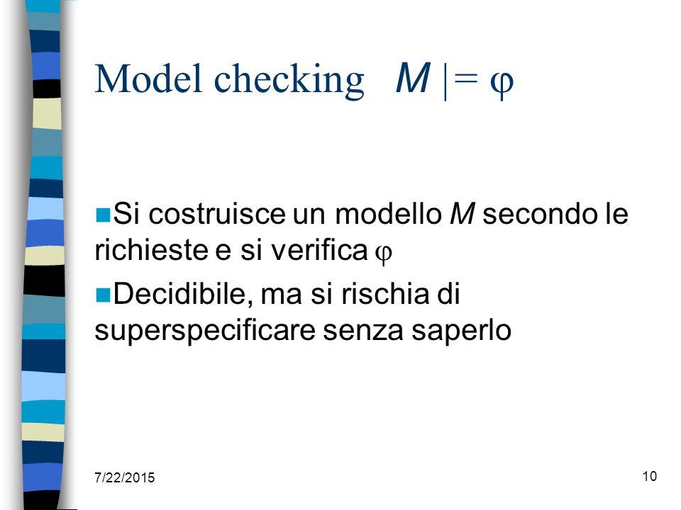 Model checking M |=  Si costruisce un modello M secondo le richieste e si verifica  Decidibile, ma si rischia di superspecificare senza saperlo 7/22/2015 10