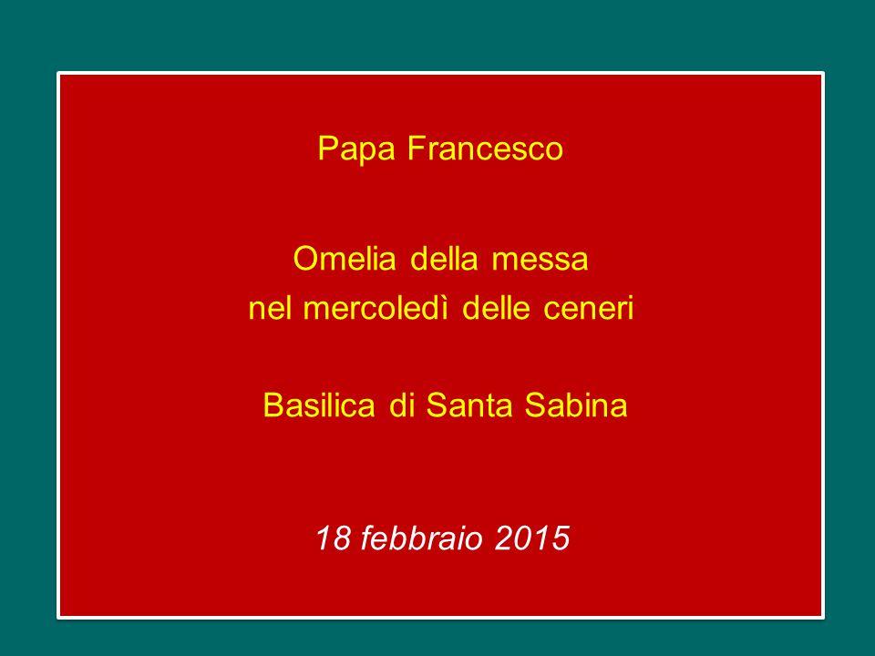 Papa Francesco Omelia della messa nel mercoledì delle ceneri Basilica di Santa Sabina 18 febbraio 2015 Papa Francesco Omelia della messa nel mercoledì delle ceneri Basilica di Santa Sabina 18 febbraio 2015