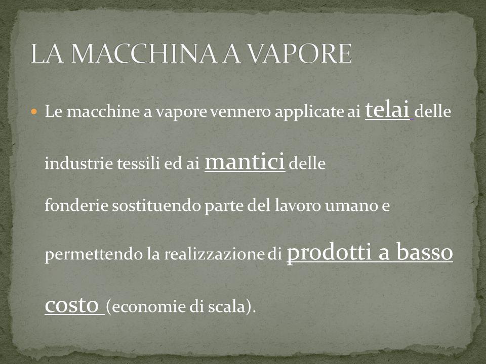 Le macchine a vapore vennero applicate ai telai delle industrie tessili ed ai mantici delle fonderie sostituendo parte del lavoro umano e permettendo la realizzazione di prodotti a basso costo (economie di scala).