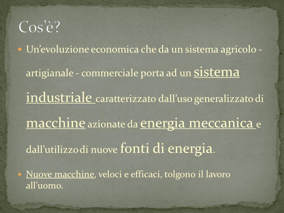 Un'evoluzione economica che da un sistema agricolo - artigianale - commerciale porta ad un sistema industriale caratterizzato dall'uso generalizzato di macchine azionate da energia meccanica e dall'utilizzo di nuove fonti di energia.