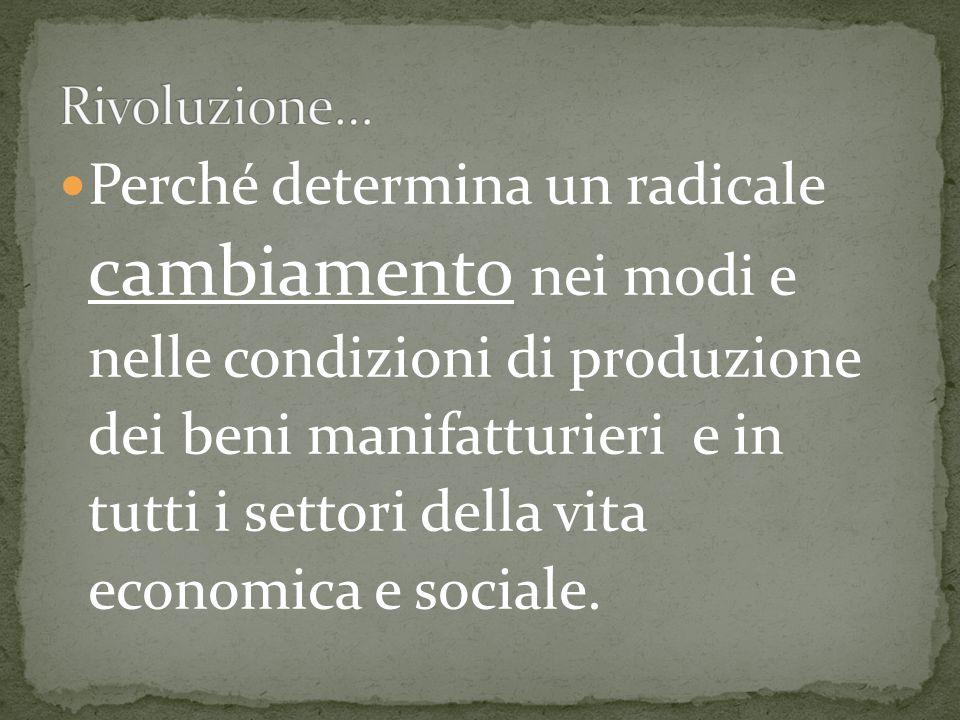 Perché determina un radicale cambiamento nei modi e nelle condizioni di produzione dei beni manifatturieri e in tutti i settori della vita economica e sociale.