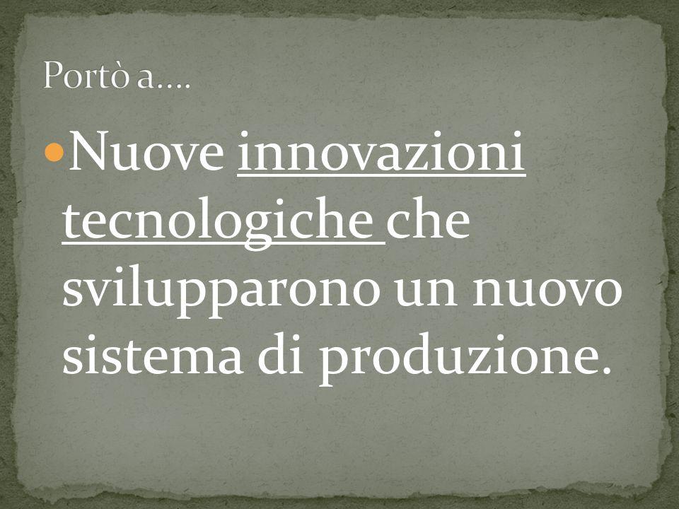 Nuove innovazioni tecnologiche che svilupparono un nuovo sistema di produzione.