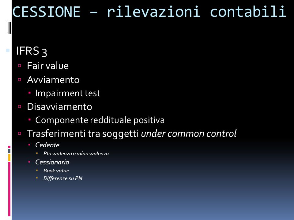 CESSIONE – rilevazioni contabili  IFRS 3  Fair value  Avviamento  Impairment test  Disavviamento  Componente reddituale positiva  Trasferimenti tra soggetti under common control  Cedente  Plusvalenza o minusvalenza  Cessionario  Book value  Differenze su PN