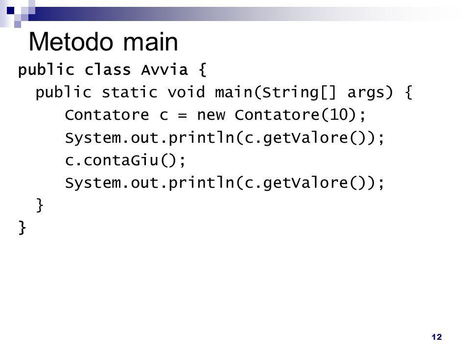 12 Metodo main public class Avvia { public static void main(String[] args) { Contatore c = new Contatore(10); System.out.println(c.getValore()); c.contaGiu(); System.out.println(c.getValore()); }