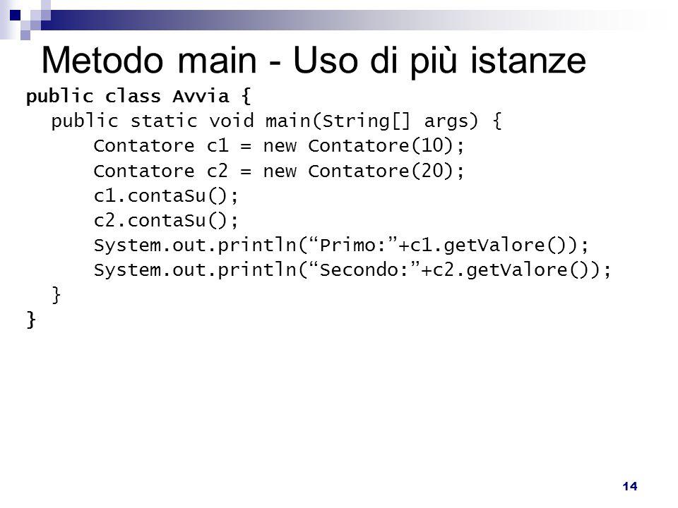 14 Metodo main - Uso di più istanze public class Avvia { public static void main(String[] args) { Contatore c1 = new Contatore(10); Contatore c2 = new