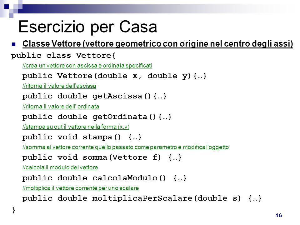 16 Esercizio per Casa Classe Vettore (vettore geometrico con origine nel centro degli assi) public class Vettore{ //crea un vettore con ascissa e ordinata specificati public Vettore(double x, double y){…} //ritorna il valore dell'ascissa public double getAscissa(){…} //ritorna il valore dell' ordinata public double getOrdinata(){…} //stampa su out il vettore nella forma (x,y) public void stampa() {…} //somma al vettore corrente quello passato come parametro e modifica l'oggetto public void somma(Vettore f) {…} //calcola il modulo del vettore public double calcolaModulo() {…} //moltiplica il vettore corrente per uno scalare public double moltiplicaPerScalare(double s) {…} }