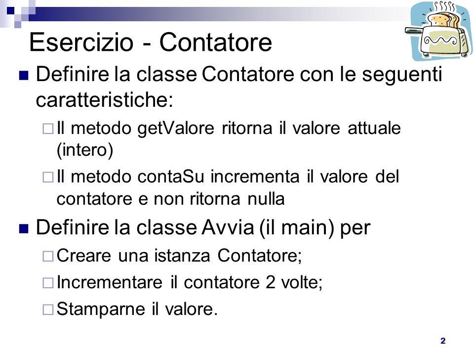 2 Esercizio - Contatore Definire la classe Contatore con le seguenti caratteristiche:  Il metodo getValore ritorna il valore attuale (intero)  Il me
