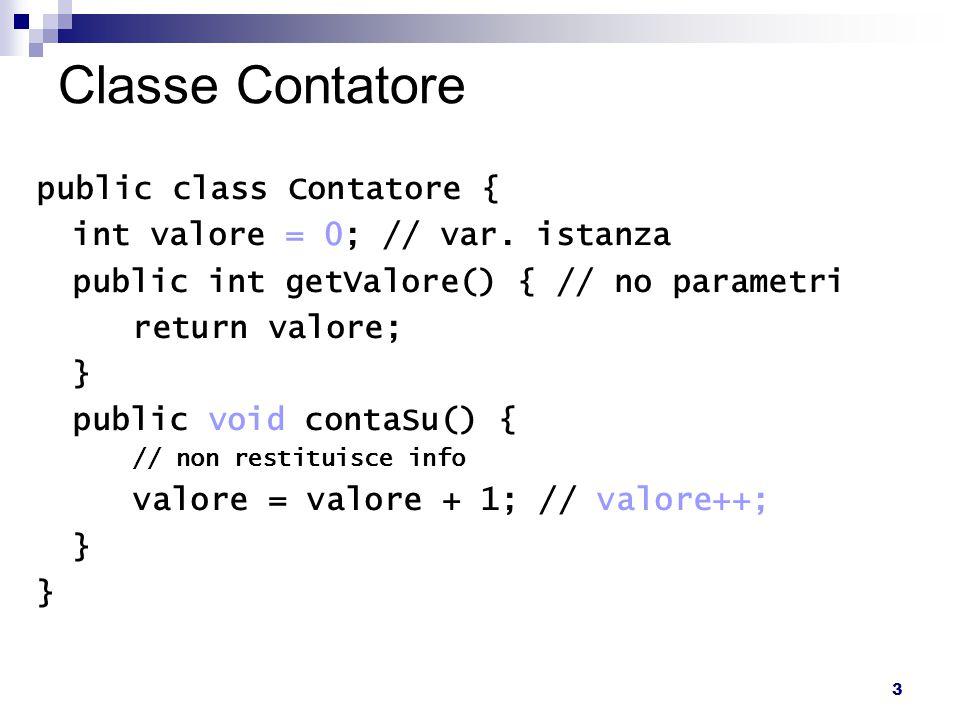 14 Metodo main - Uso di più istanze public class Avvia { public static void main(String[] args) { Contatore c1 = new Contatore(10); Contatore c2 = new Contatore(20); c1.contaSu(); c2.contaSu(); System.out.println( Primo: +c1.getValore()); System.out.println( Secondo: +c2.getValore()); }