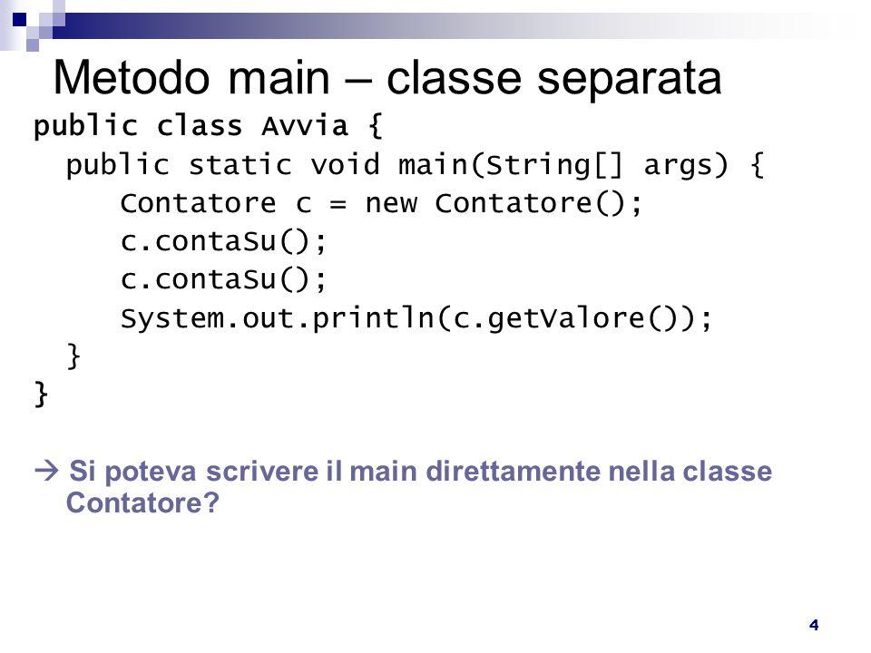 4 Metodo main – classe separata public class Avvia { public static void main(String[] args) { Contatore c = new Contatore(); c.contaSu(); System.out.println(c.getValore()); }  Si poteva scrivere il main direttamente nella classe Contatore?