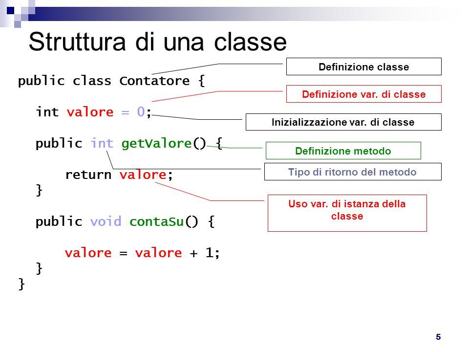 5 Struttura di una classe public class Contatore { int valore = 0; public int getValore() { return valore; } public void contaSu() { valore = valore +