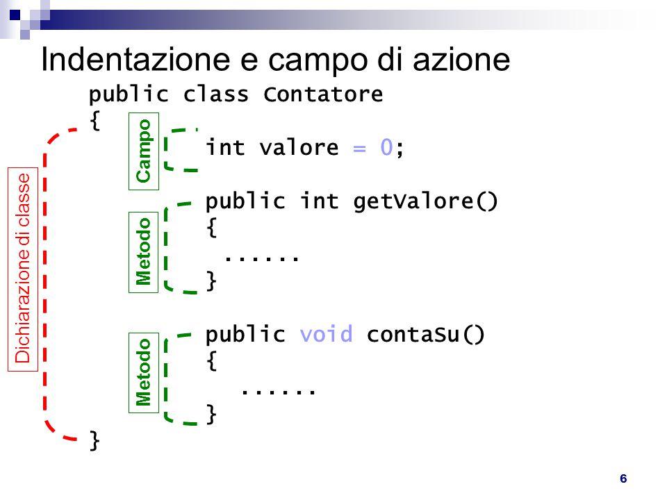6 Indentazione e campo di azione public class Contatore { int valore = 0; public int getValore() {...... } public void contaSu() {...... } Dichiarazio