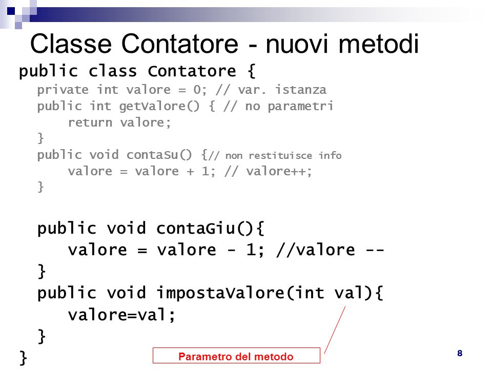 8 Classe Contatore - nuovi metodi public class Contatore { private int valore = 0; // var.