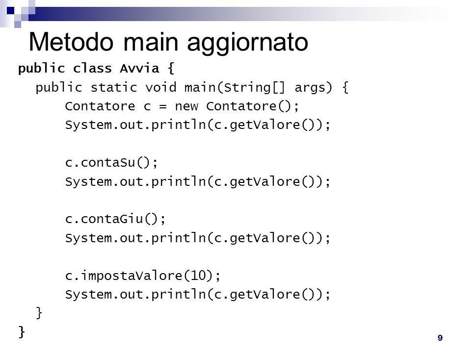 9 Metodo main aggiornato public class Avvia { public static void main(String[] args) { Contatore c = new Contatore(); System.out.println(c.getValore()); c.contaSu(); System.out.println(c.getValore()); c.contaGiu(); System.out.println(c.getValore()); c.impostaValore(10); System.out.println(c.getValore()); }
