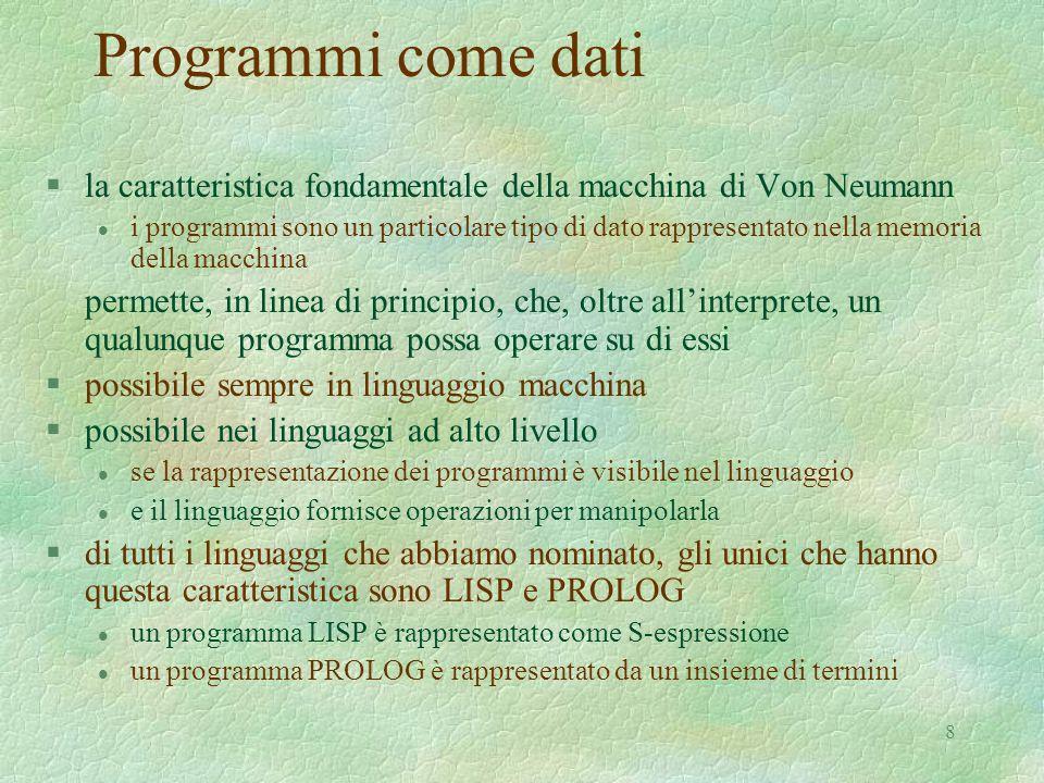 8 Programmi come dati §la caratteristica fondamentale della macchina di Von Neumann l i programmi sono un particolare tipo di dato rappresentato nella memoria della macchina permette, in linea di principio, che, oltre all'interprete, un qualunque programma possa operare su di essi §possibile sempre in linguaggio macchina §possibile nei linguaggi ad alto livello l se la rappresentazione dei programmi è visibile nel linguaggio l e il linguaggio fornisce operazioni per manipolarla §di tutti i linguaggi che abbiamo nominato, gli unici che hanno questa caratteristica sono LISP e PROLOG l un programma LISP è rappresentato come S-espressione l un programma PROLOG è rappresentato da un insieme di termini