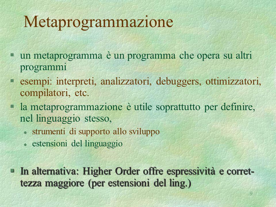 9 Metaprogrammazione §un metaprogramma è un programma che opera su altri programmi §esempi: interpreti, analizzatori, debuggers, ottimizzatori, compilatori, etc.