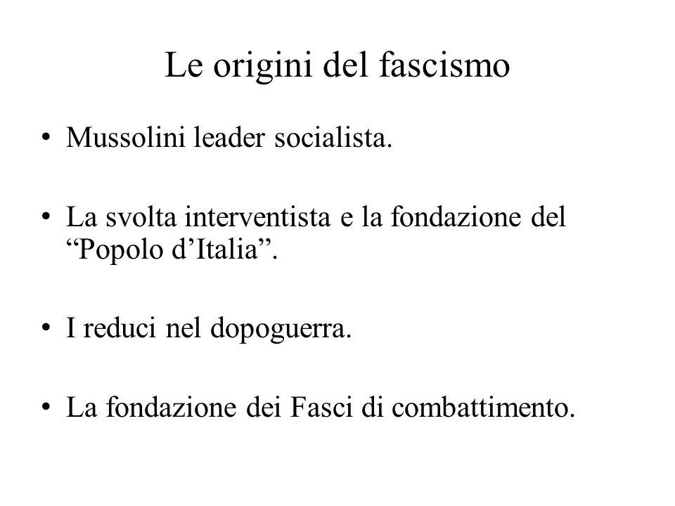 """Le origini del fascismo Mussolini leader socialista. La svolta interventista e la fondazione del """"Popolo d'Italia"""". I reduci nel dopoguerra. La fondaz"""