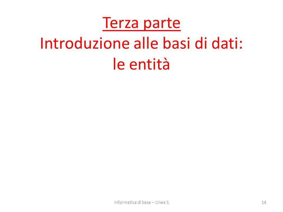 Terza parte Introduzione alle basi di dati: le entità 14Informatica di base – Linea 1