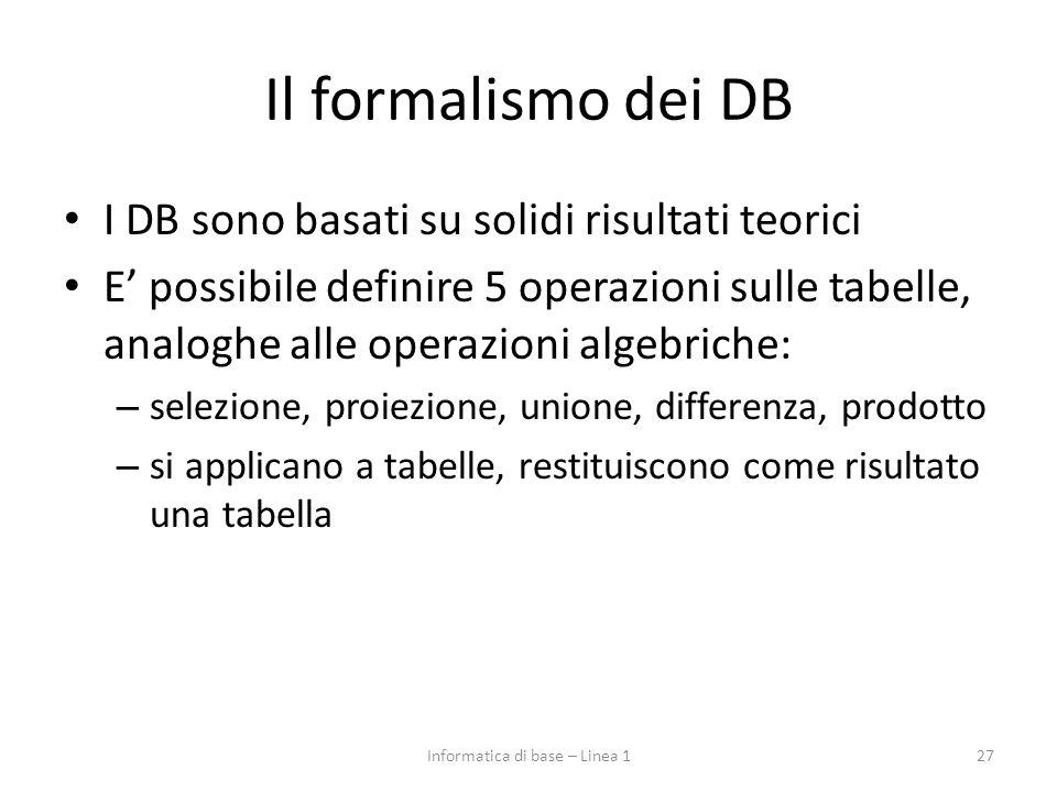 Il formalismo dei DB I DB sono basati su solidi risultati teorici E' possibile definire 5 operazioni sulle tabelle, analoghe alle operazioni algebriche: – selezione, proiezione, unione, differenza, prodotto – si applicano a tabelle, restituiscono come risultato una tabella 27Informatica di base – Linea 1