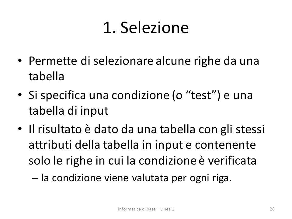 """1. Selezione Permette di selezionare alcune righe da una tabella Si specifica una condizione (o """"test"""") e una tabella di input Il risultato è dato da"""