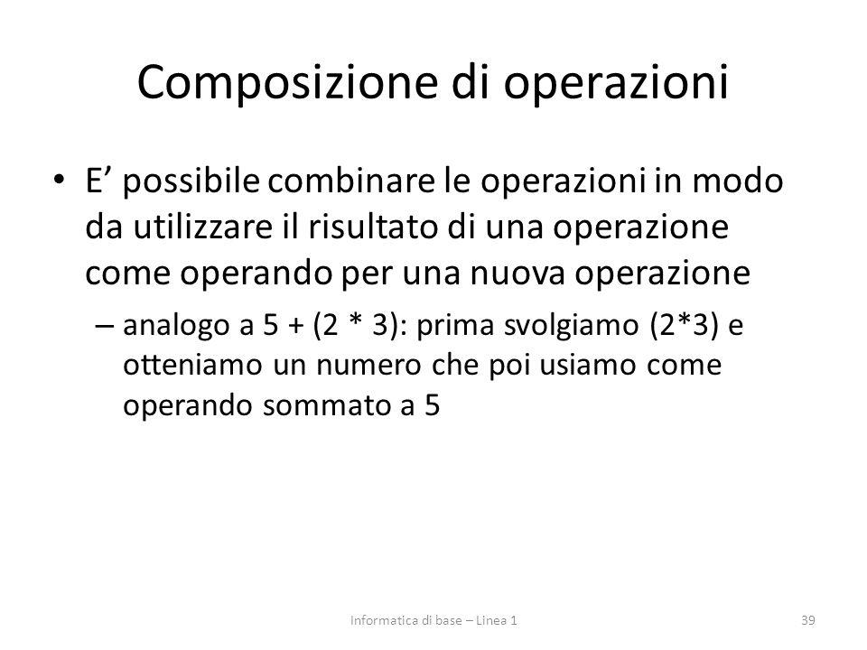 Composizione di operazioni E' possibile combinare le operazioni in modo da utilizzare il risultato di una operazione come operando per una nuova operazione – analogo a 5 + (2 * 3): prima svolgiamo (2*3) e otteniamo un numero che poi usiamo come operando sommato a 5 39Informatica di base – Linea 1