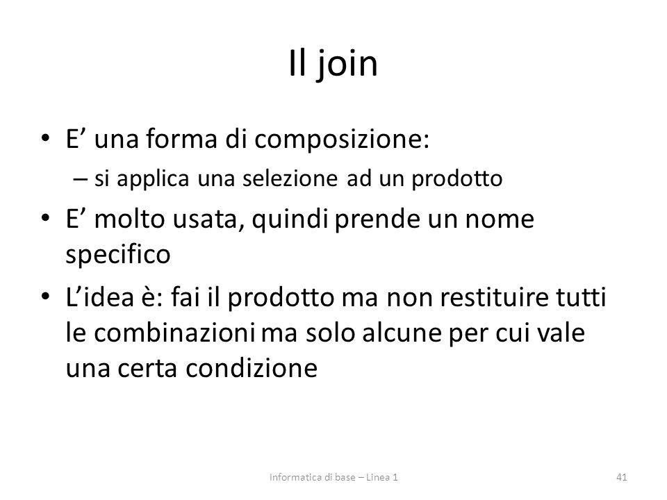 Il join E' una forma di composizione: – si applica una selezione ad un prodotto E' molto usata, quindi prende un nome specifico L'idea è: fai il prodotto ma non restituire tutti le combinazioni ma solo alcune per cui vale una certa condizione 41Informatica di base – Linea 1