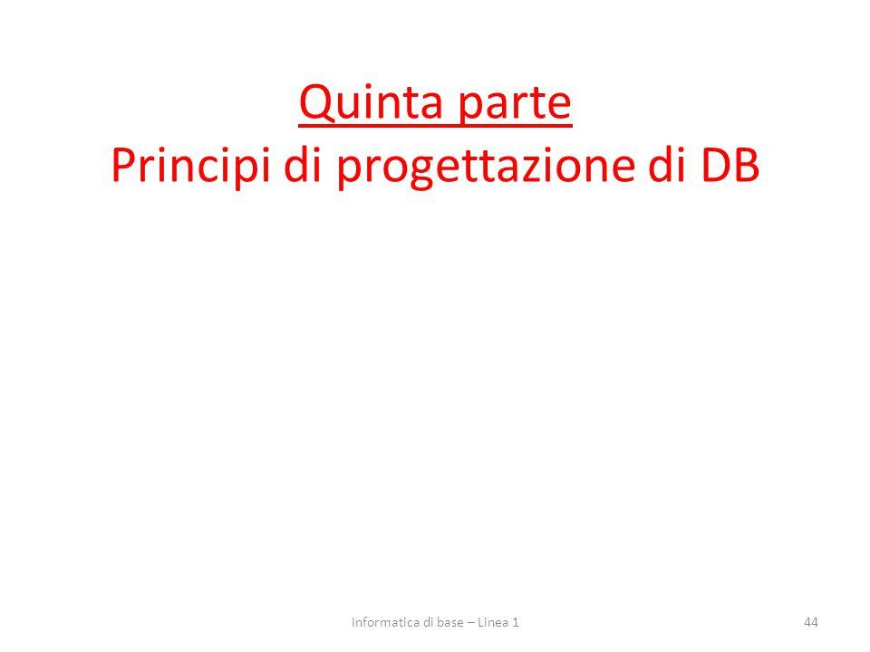 Quinta parte Principi di progettazione di DB 44Informatica di base – Linea 1