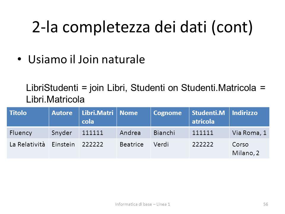 2-la completezza dei dati (cont) Usiamo il Join naturale 56 LibriStudenti = join Libri, Studenti on Studenti.Matricola = Libri.Matricola TitoloAutoreLibri.Matri cola NomeCognomeStudenti.M atricola Indirizzo FluencySnyder111111AndreaBianchi111111Via Roma, 1 La RelativitàEinstein222222BeatriceVerdi222222Corso Milano, 2 Informatica di base – Linea 1