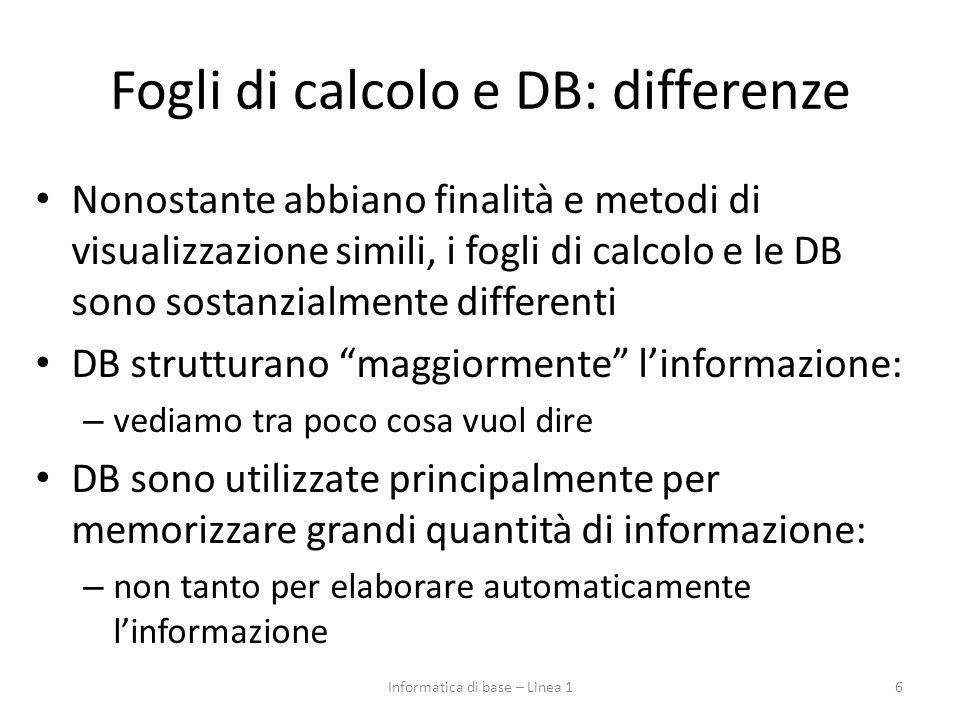 Fogli di calcolo e DB: differenze Nonostante abbiano finalità e metodi di visualizzazione simili, i fogli di calcolo e le DB sono sostanzialmente differenti DB strutturano maggiormente l'informazione: – vediamo tra poco cosa vuol dire DB sono utilizzate principalmente per memorizzare grandi quantità di informazione: – non tanto per elaborare automaticamente l'informazione Informatica di base – Linea 16
